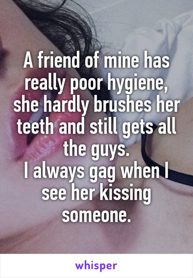 A friend of mine has really poor hygiene, she hardly brushes her teeth and still gets all the guys. I always gag when I see her kissing someone.