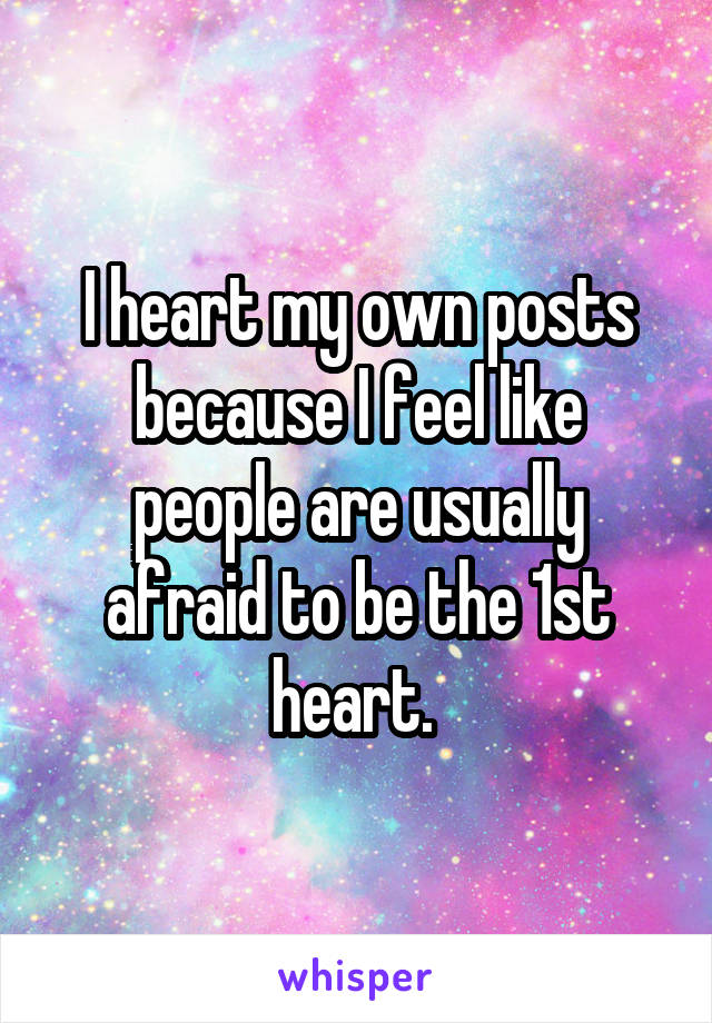 I heart my own posts because I feel like people are usually afraid to be the 1st heart.