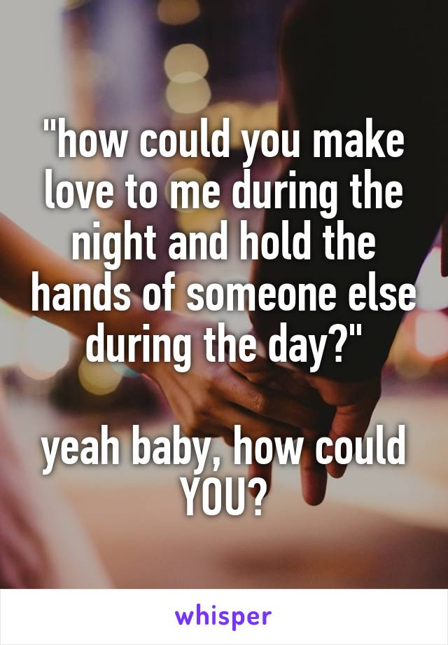 """""""how could you make love to me during the night and hold the hands of someone else during the day?""""  yeah baby, how could YOU?"""
