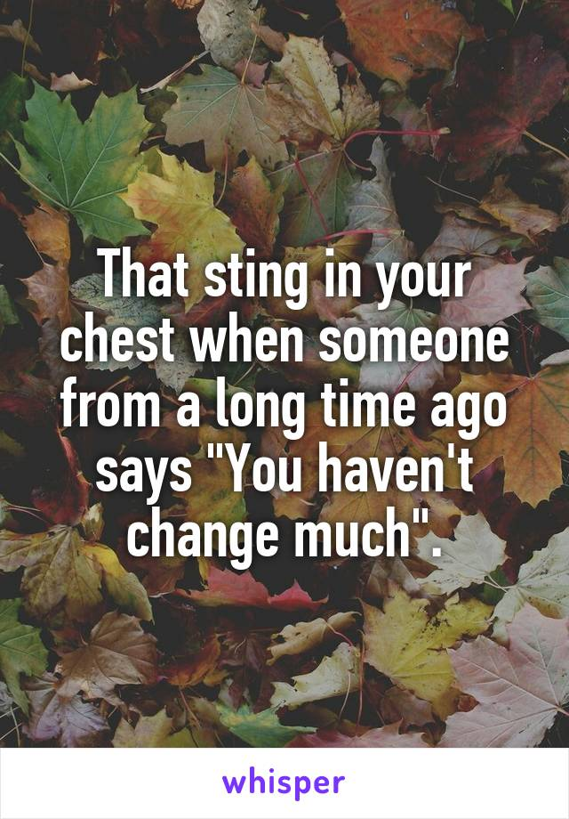 """That sting in your chest when someone from a long time ago says """"You haven't change much""""."""