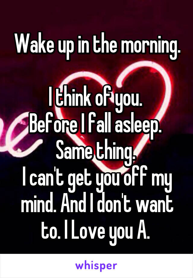 Wake up in the morning.  I think of you.  Before I fall asleep.  Same thing.  I can't get you off my mind. And I don't want to. I Love you A.