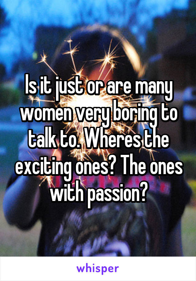 Is it just or are many women very boring to talk to. Wheres the exciting ones? The ones with passion?