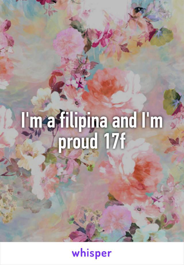 I'm a filipina and I'm proud 17f