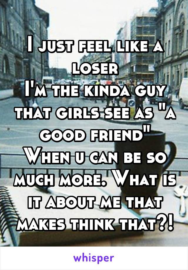 """I just feel like a loser I'm the kinda guy that girls see as """"a good friend"""" When u can be so much more. What is it about me that makes think that?!"""