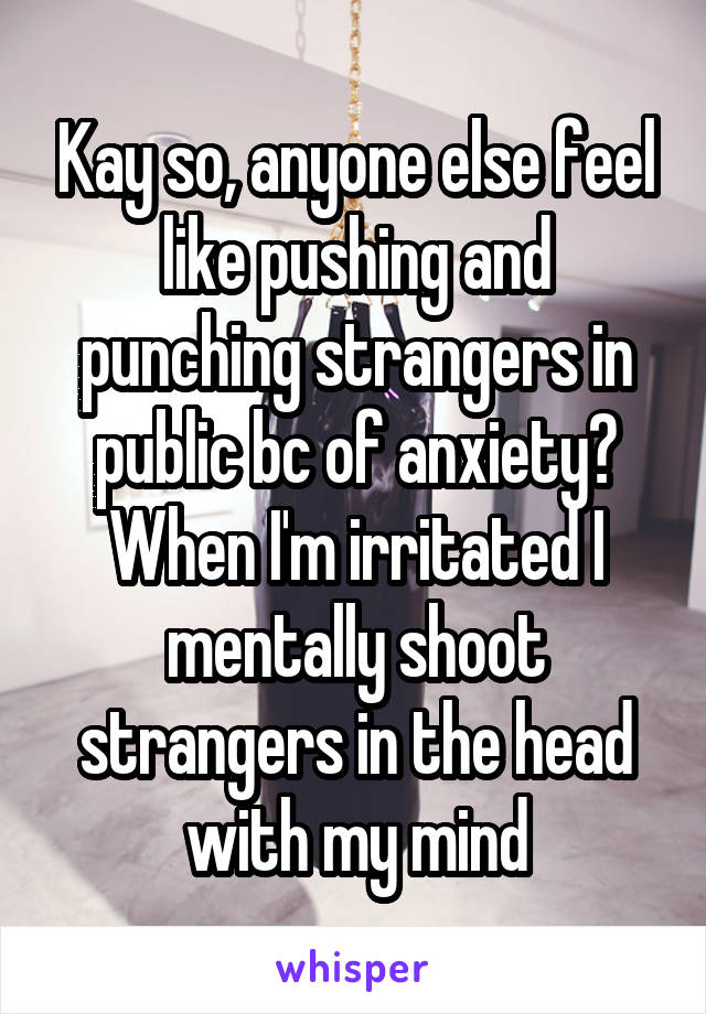 Kay so, anyone else feel like pushing and punching strangers in public bc of anxiety? When I'm irritated I mentally shoot strangers in the head with my mind