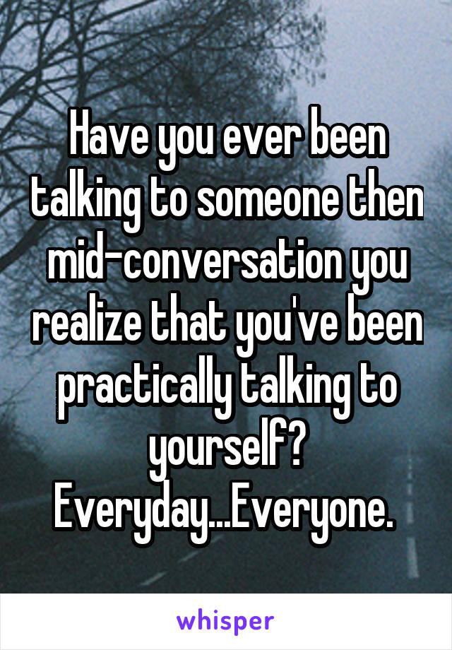 Have you ever been talking to someone then mid-conversation you realize that you've been practically talking to yourself? Everyday...Everyone.