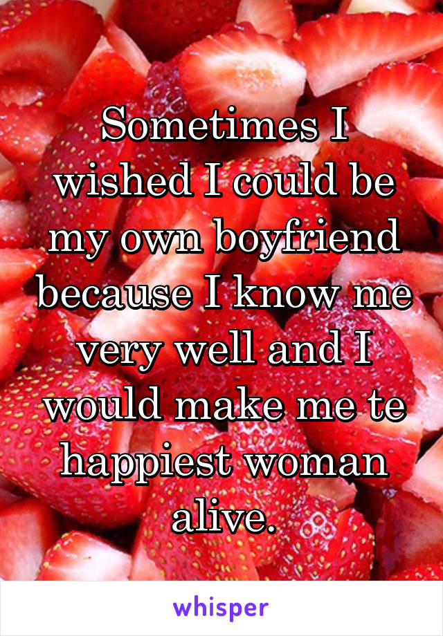 Sometimes I wished I could be my own boyfriend because I know me very well and I would make me te happiest woman alive.