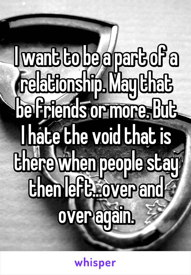 I want to be a part of a relationship. May that be friends or more. But I hate the void that is there when people stay then left...over and over again.