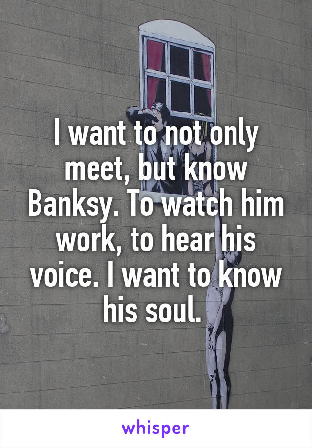 I want to not only meet, but know Banksy. To watch him work, to hear his voice. I want to know his soul.