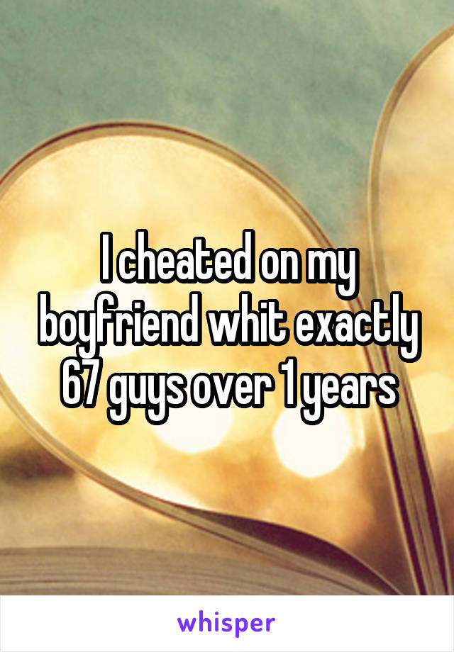 I cheated on my boyfriend whit exactly 67 guys over 1 years
