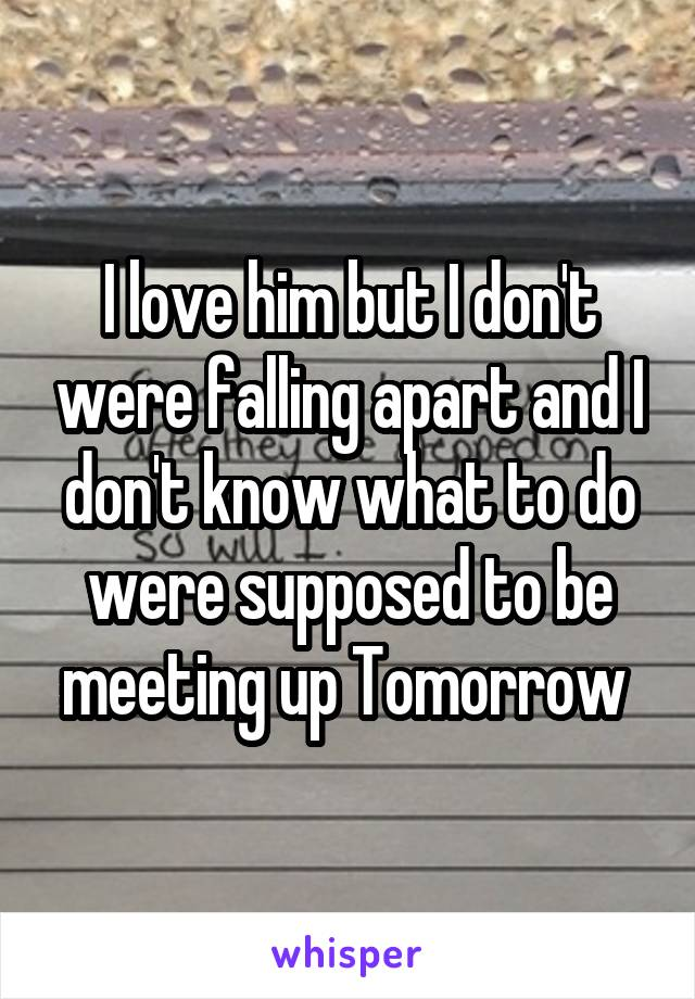 I love him but I don't were falling apart and I don't know what to do were supposed to be meeting up Tomorrow