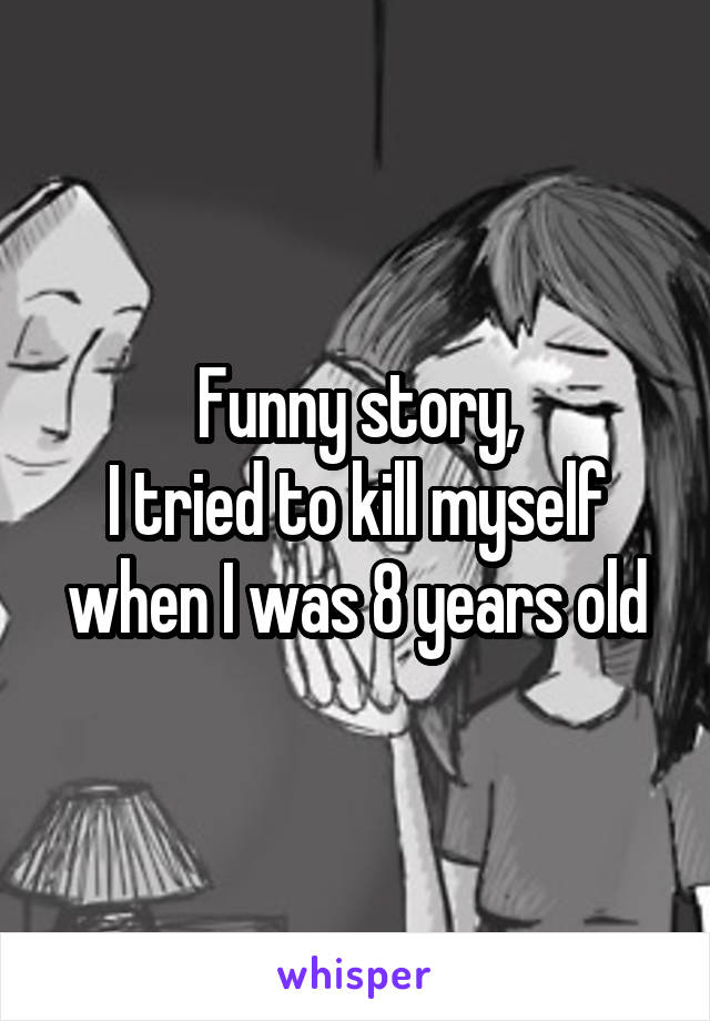 Funny story, I tried to kill myself when I was 8 years old