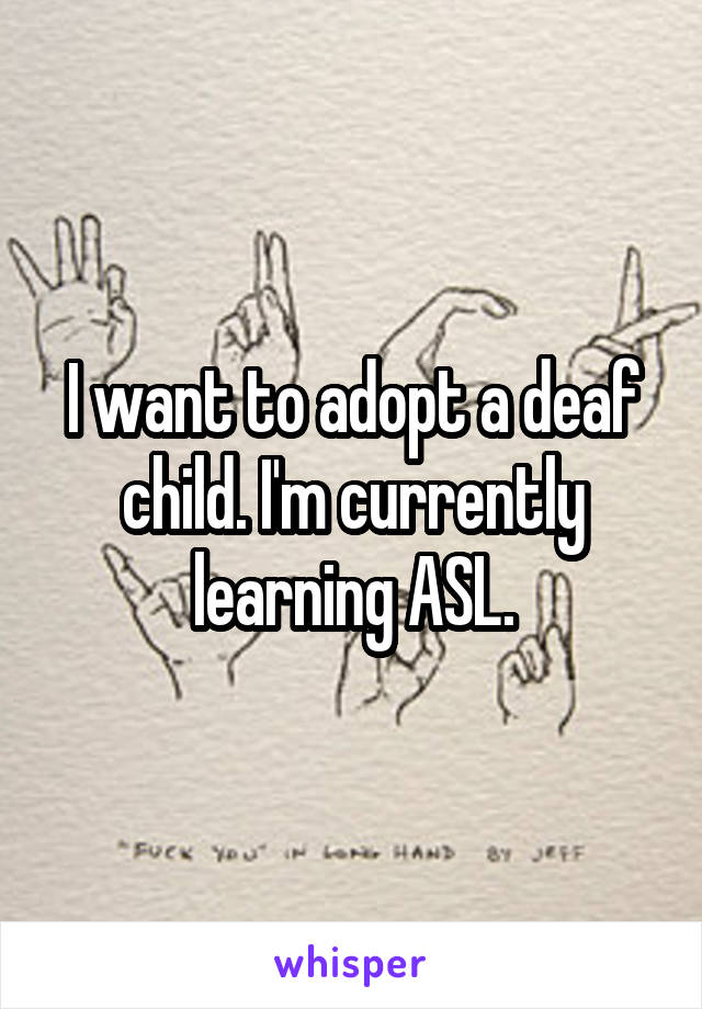 I want to adopt a deaf child. I'm currently learning ASL.