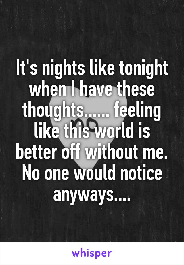 It's nights like tonight when I have these thoughts...... feeling like this world is better off without me. No one would notice anyways....