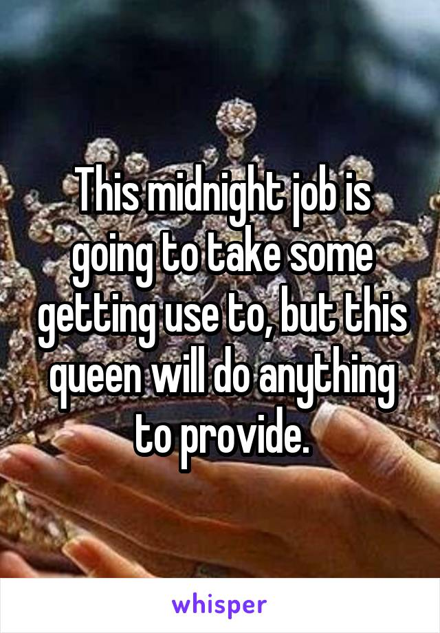 This midnight job is going to take some getting use to, but this queen will do anything to provide.