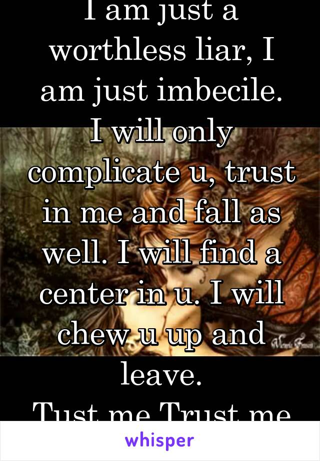 I am just a worthless liar, I am just imbecile. I will only complicate u, trust in me and fall as well. I will find a center in u. I will chew u up and leave. Tust me Trust me Trust me