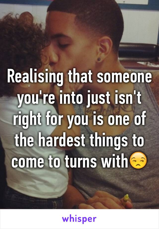 Realising that someone you're into just isn't right for you is one of the hardest things to come to turns with😒