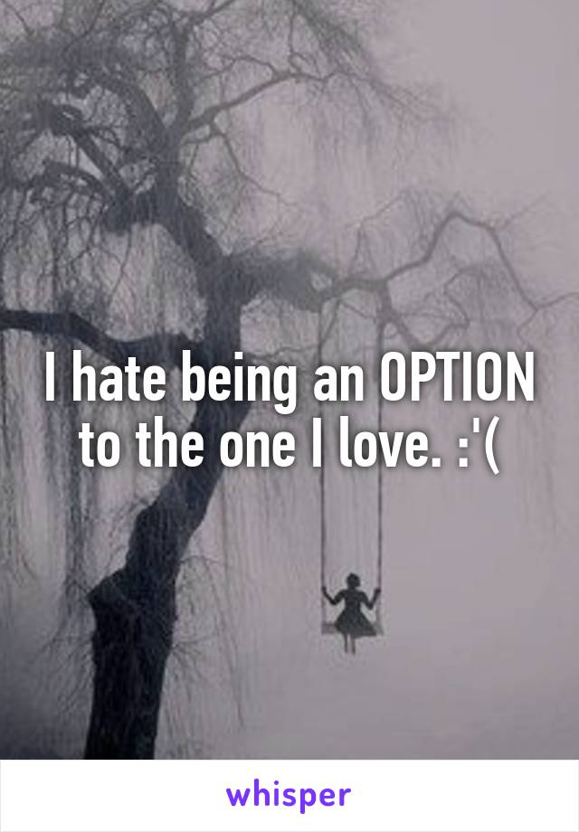 I hate being an OPTION to the one I love. :'(