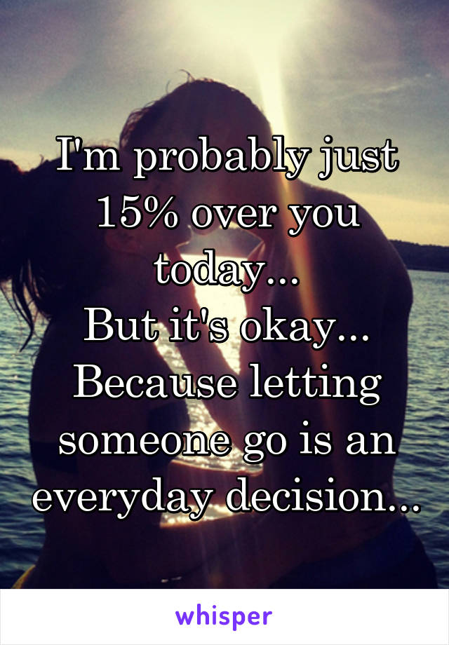 I'm probably just 15% over you today... But it's okay... Because letting someone go is an everyday decision...