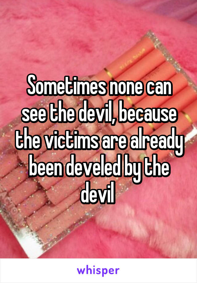 Sometimes none can see the devil, because the victims are already been develed by the devil