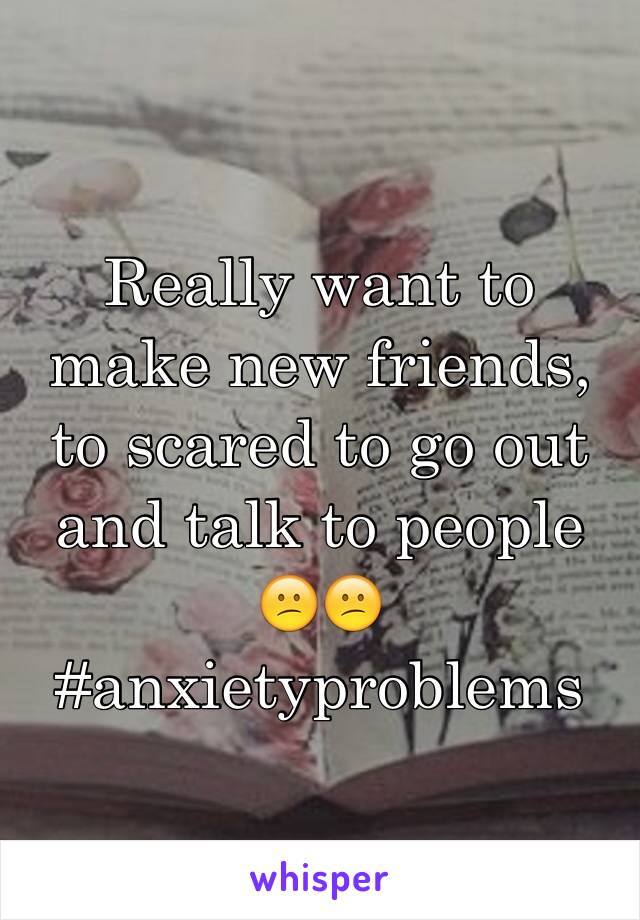 Really want to make new friends, to scared to go out and talk to people  😕😕 #anxietyproblems