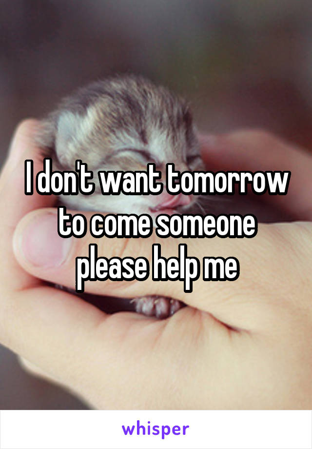 I don't want tomorrow to come someone please help me