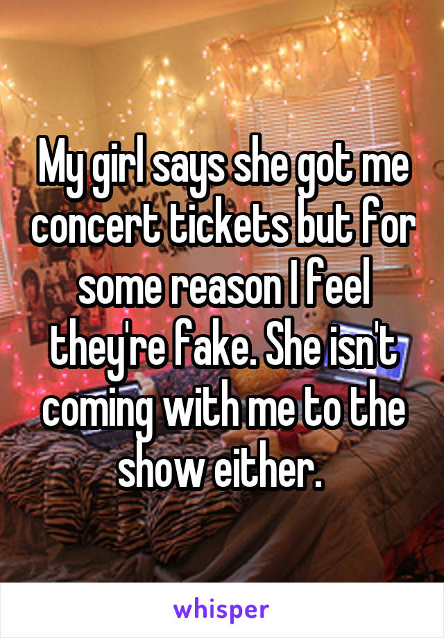 My girl says she got me concert tickets but for some reason I feel they're fake. She isn't coming with me to the show either.