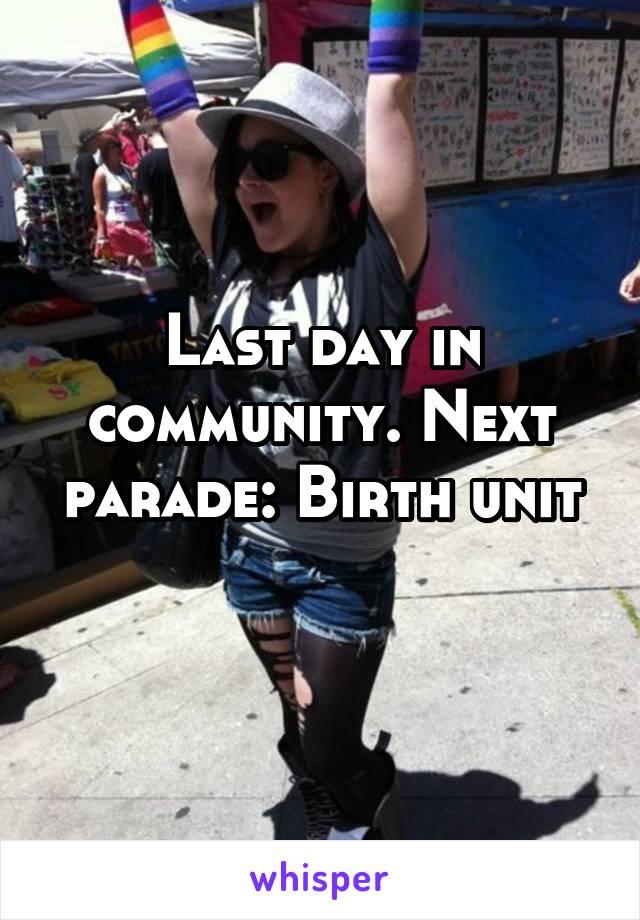 Last day in community. Next parade: Birth unit