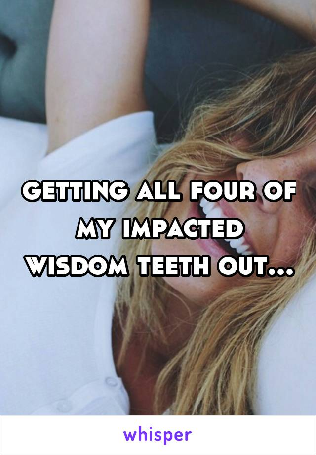 getting all four of my impacted wisdom teeth out...