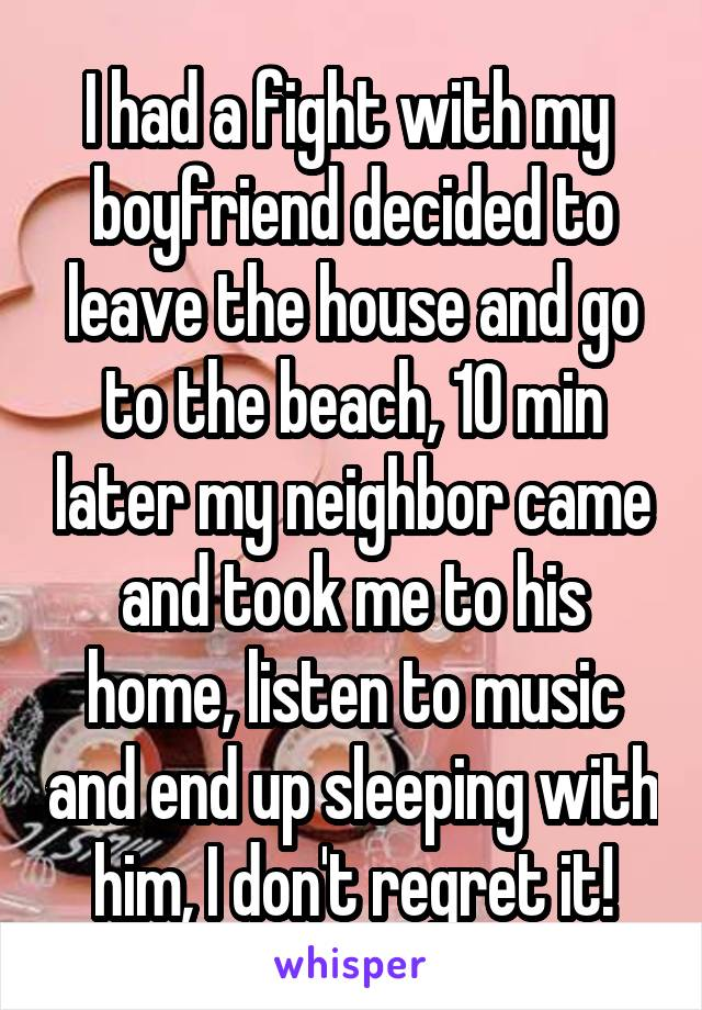 I had a fight with my  boyfriend decided to leave the house and go to the beach, 10 min later my neighbor came and took me to his home, listen to music and end up sleeping with him, I don't regret it!