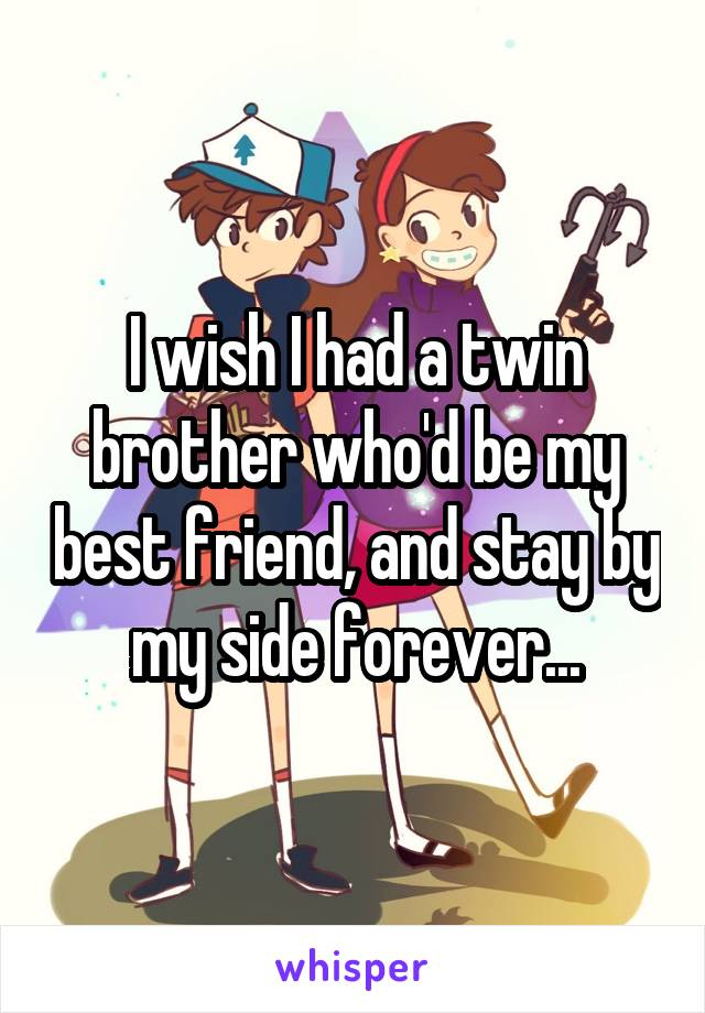 I wish I had a twin brother who'd be my best friend, and stay by my side forever...