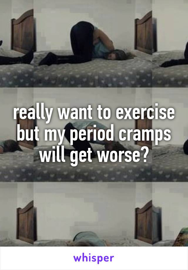 really want to exercise but my period cramps will get worse😔