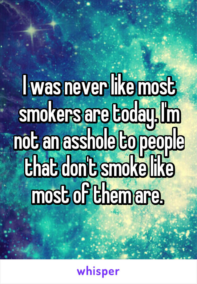 I was never like most smokers are today. I'm not an asshole to people that don't smoke like most of them are.