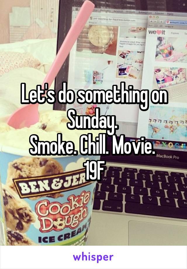 Let's do something on Sunday.  Smoke. Chill. Movie.  19F
