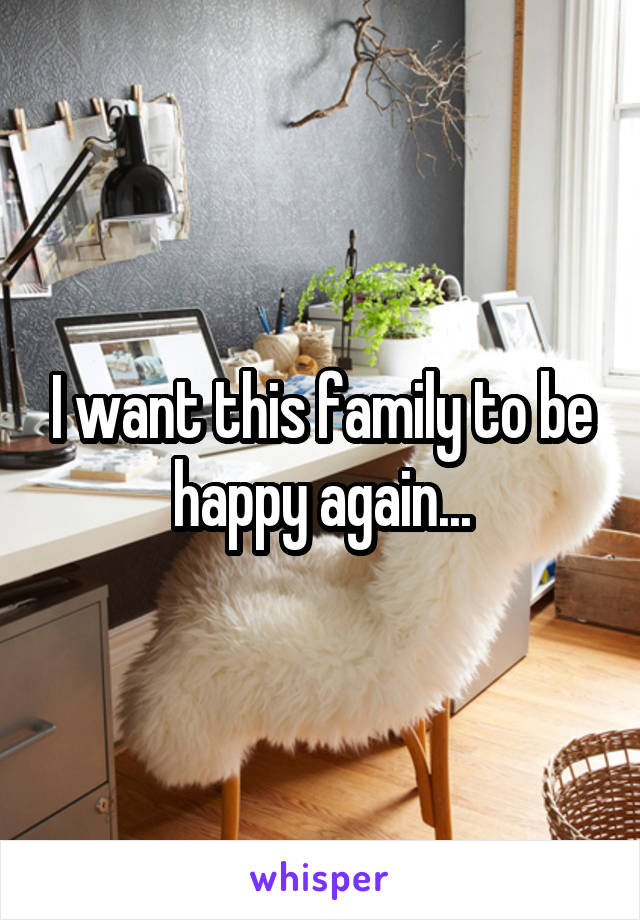 I want this family to be happy again...