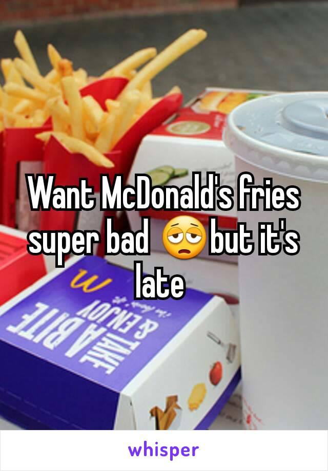 Want McDonald's fries super bad 😩but it's late