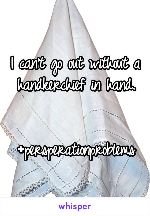 I can't go out without a handkerchief in hand.   #persperationproblems