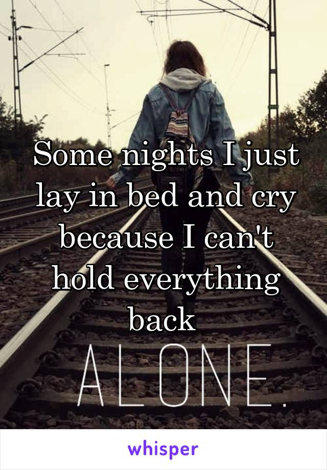 Some nights I just lay in bed and cry because I can't hold everything back