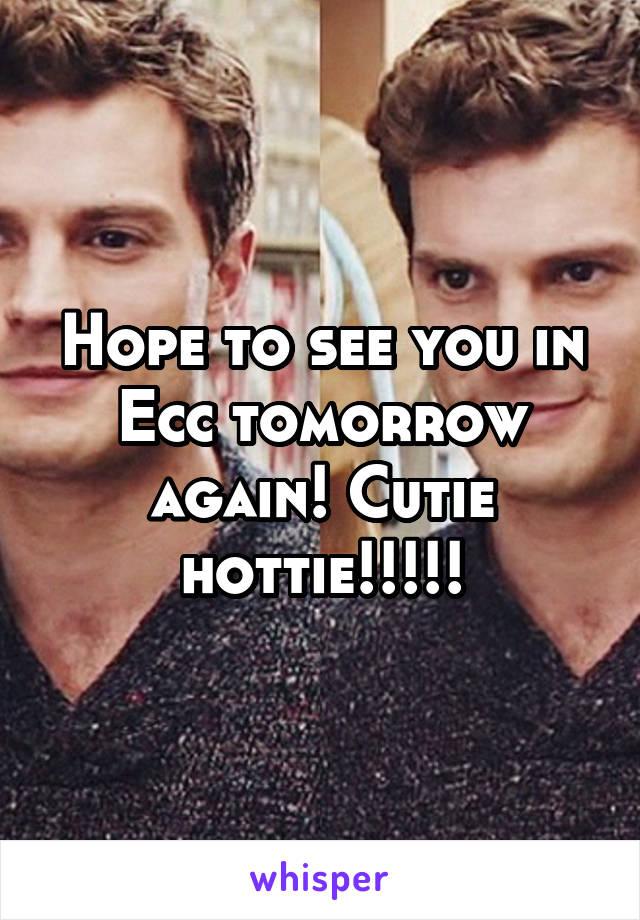 Hope to see you in Ecc tomorrow again! Cutie hottie!!!!!