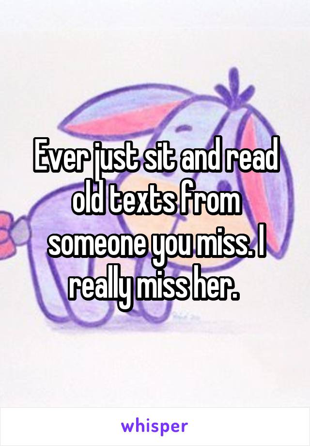 Ever just sit and read old texts from someone you miss. I really miss her.