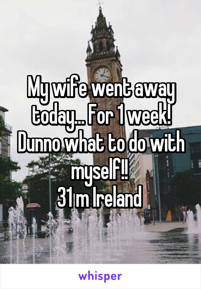 My wife went away today... For 1 week! Dunno what to do with myself!!  31 m Ireland