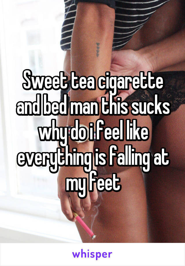Sweet tea cigarette and bed man this sucks why do i feel like everything is falling at my feet