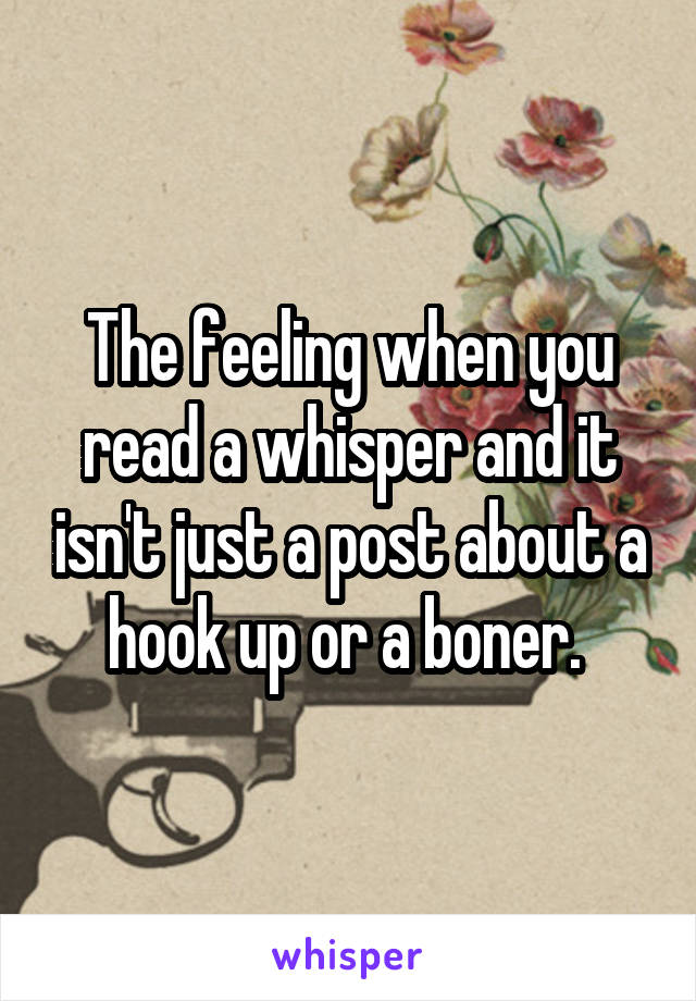 The feeling when you read a whisper and it isn't just a post about a hook up or a boner.
