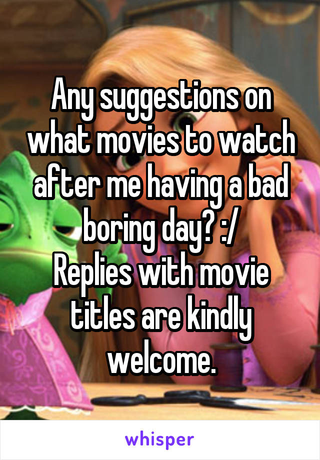 Any suggestions on what movies to watch after me having a bad boring day? :/ Replies with movie titles are kindly welcome.