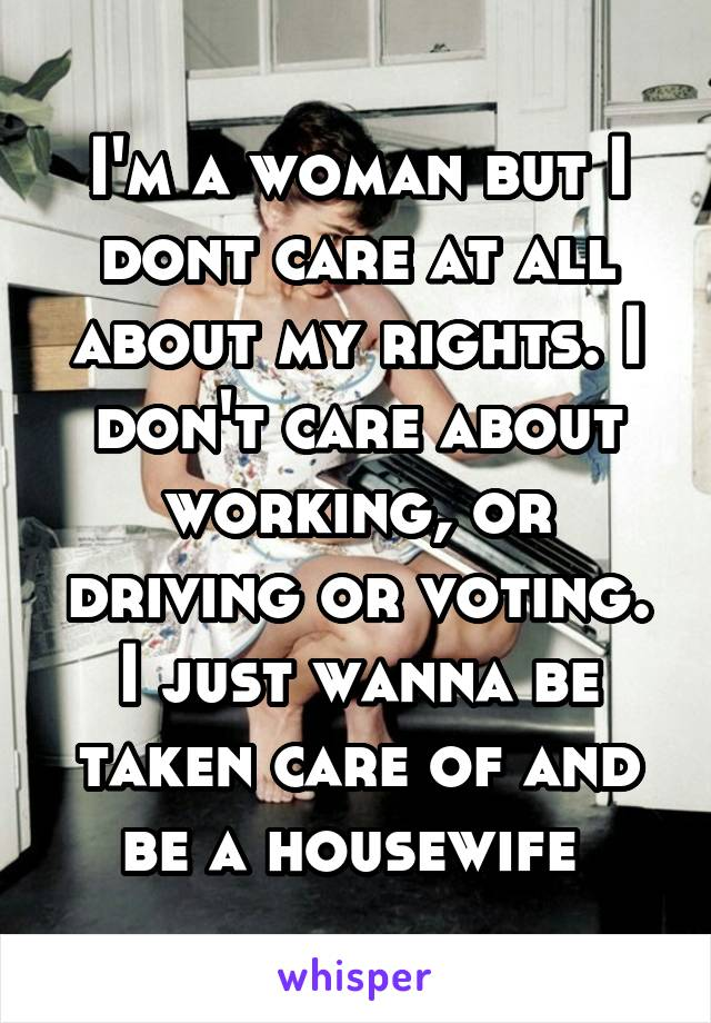 I'm a woman but I dont care at all about my rights. I don't care about working, or driving or voting. I just wanna be taken care of and be a housewife
