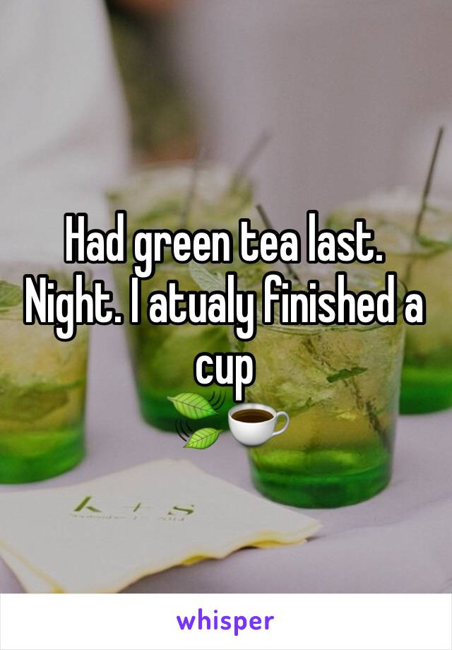 Had green tea last. Night. I atualy finished a cup  🍃☕️