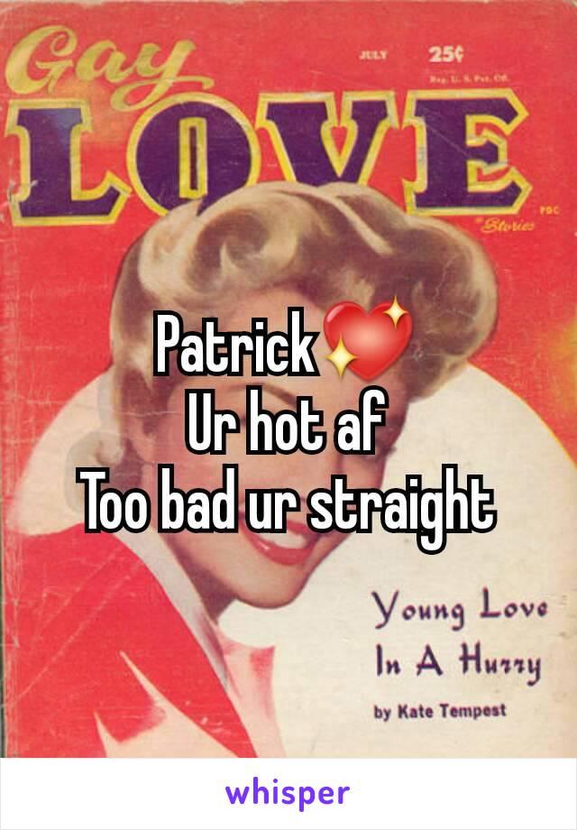 Patrick💖 Ur hot af Too bad ur straight