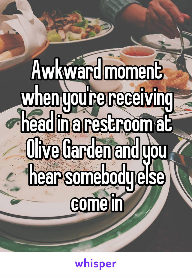 Awkward moment when you're receiving head in a restroom at Olive Garden and you hear somebody else come in
