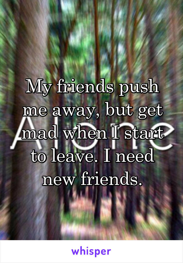 My friends push me away, but get mad when I start to leave. I need new friends.