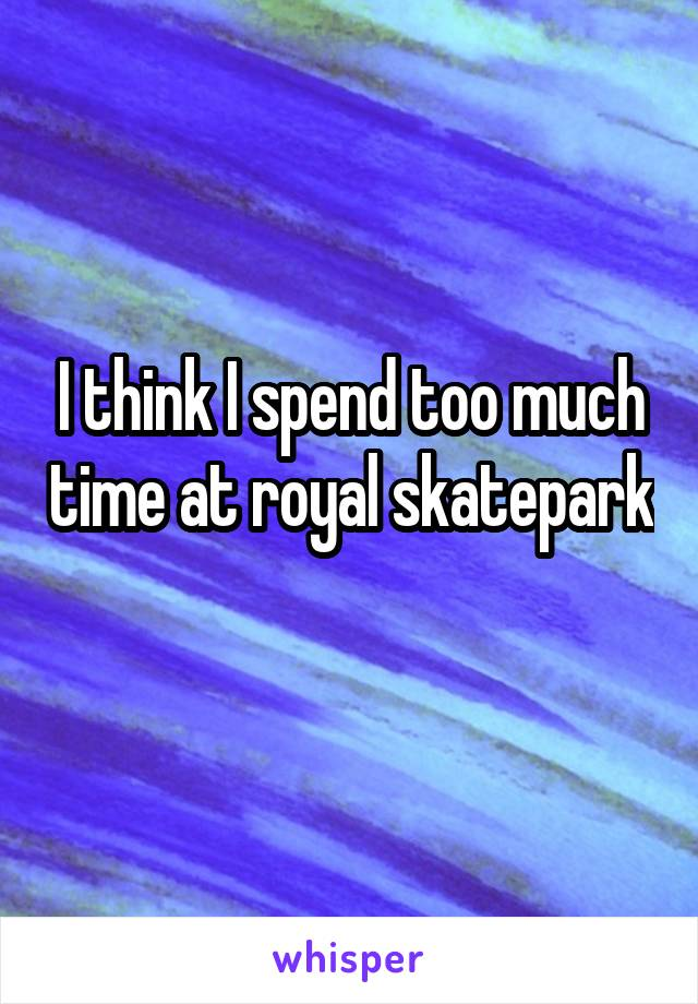 I think I spend too much time at royal skatepark